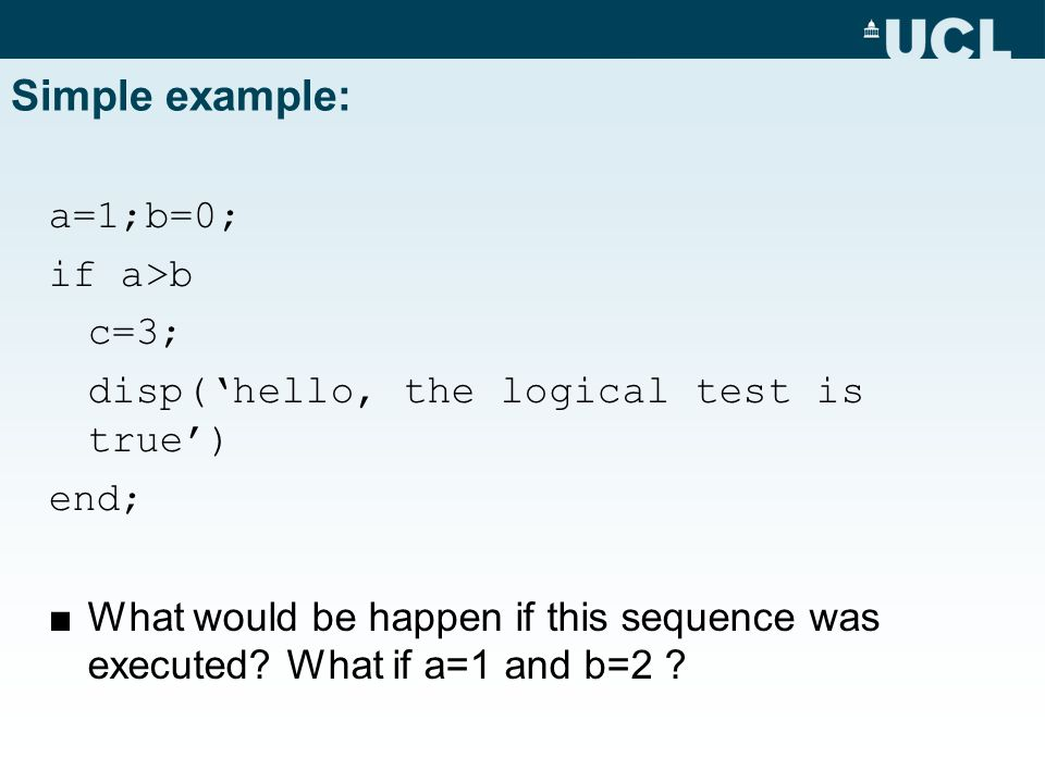 Simple example: a=1;b=0; if a>b c=3; disp('hello, the logical test is true') end; ■What would be happen if this sequence was executed.