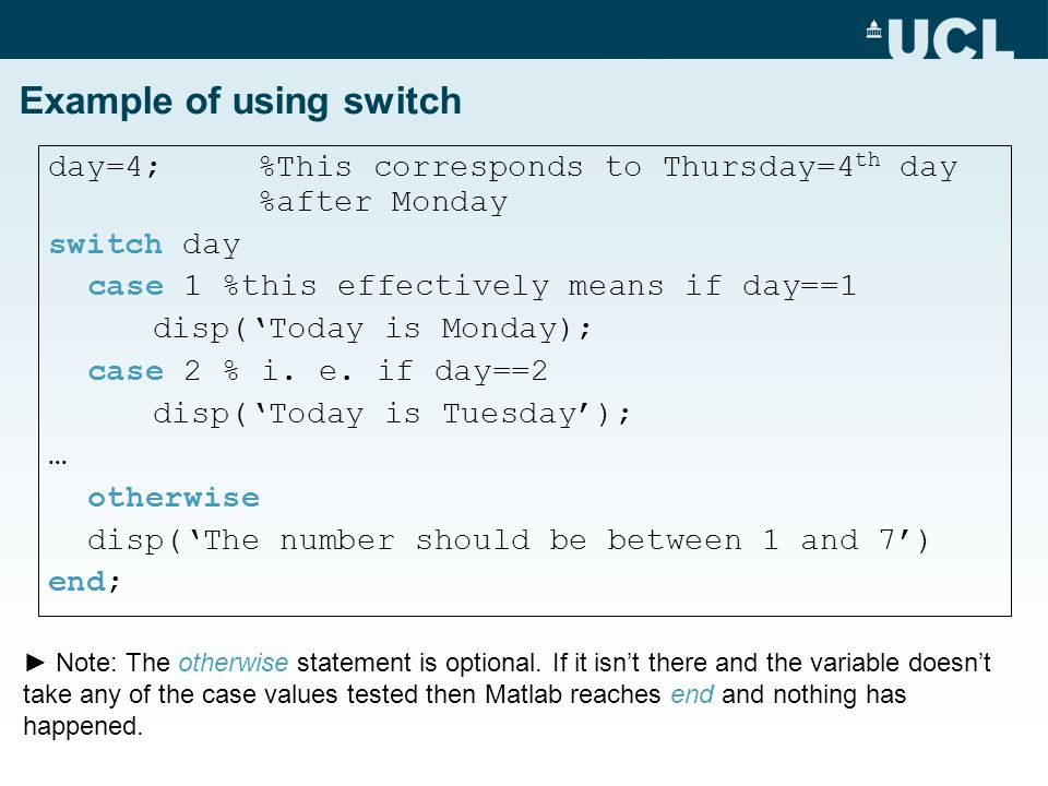 Example of using switch day=4; %This corresponds to Thursday=4 th day %after Monday switch day case 1 %this effectively means if day==1 disp('Today is Monday); case 2 % i.