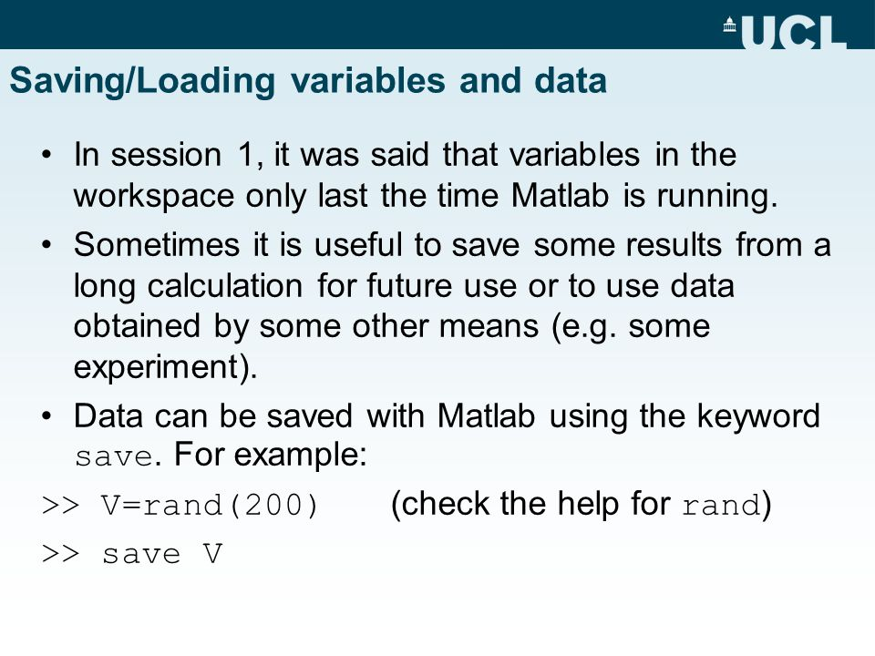 Saving/Loading variables and data In session 1, it was said that variables in the workspace only last the time Matlab is running.