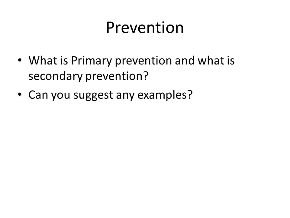 Prevention What is Primary prevention and what is secondary prevention? Can you suggest any examples?