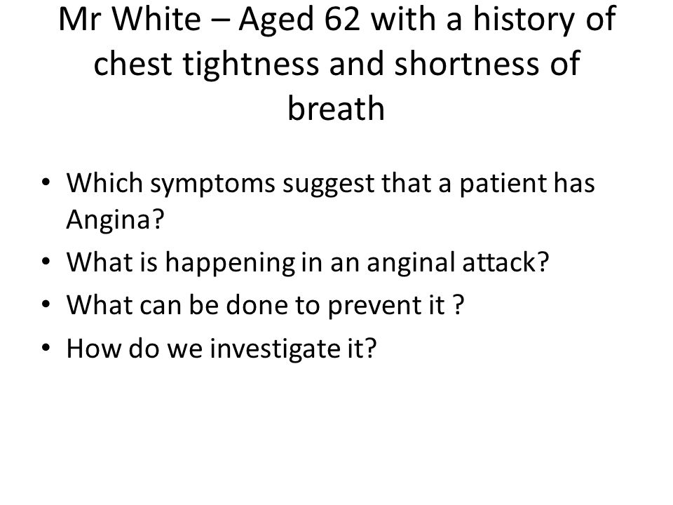 Mr White – Aged 62 with a history of chest tightness and shortness of breath Which symptoms suggest that a patient has Angina.