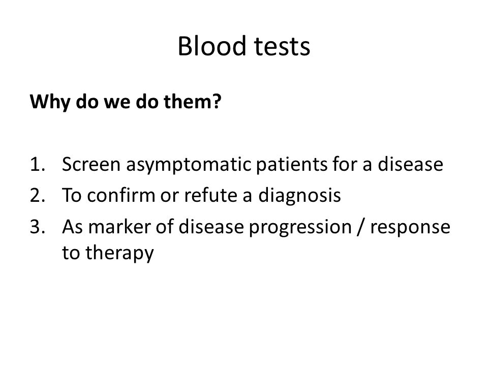 Blood tests Why do we do them? 1.Screen asymptomatic patients for a disease 2.To confirm or refute a diagnosis 3.As marker of disease progression / re