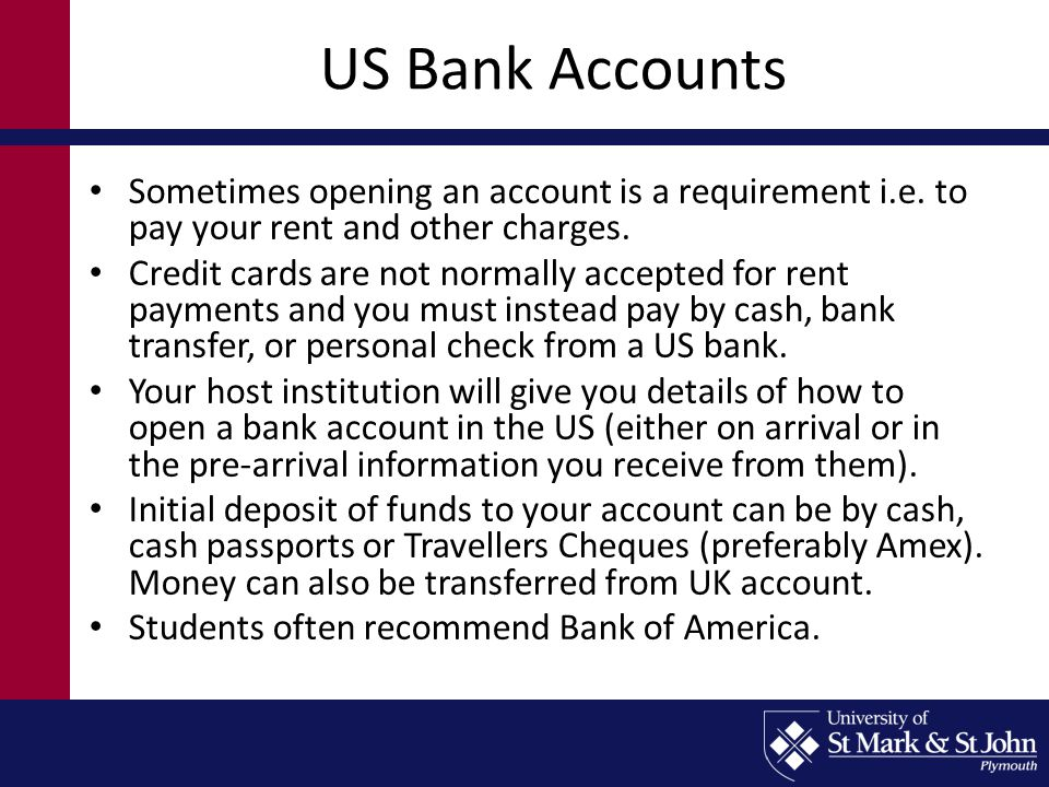 US Bank Accounts Sometimes opening an account is a requirement i.e. to pay your rent and other charges. Credit cards are not normally accepted for ren