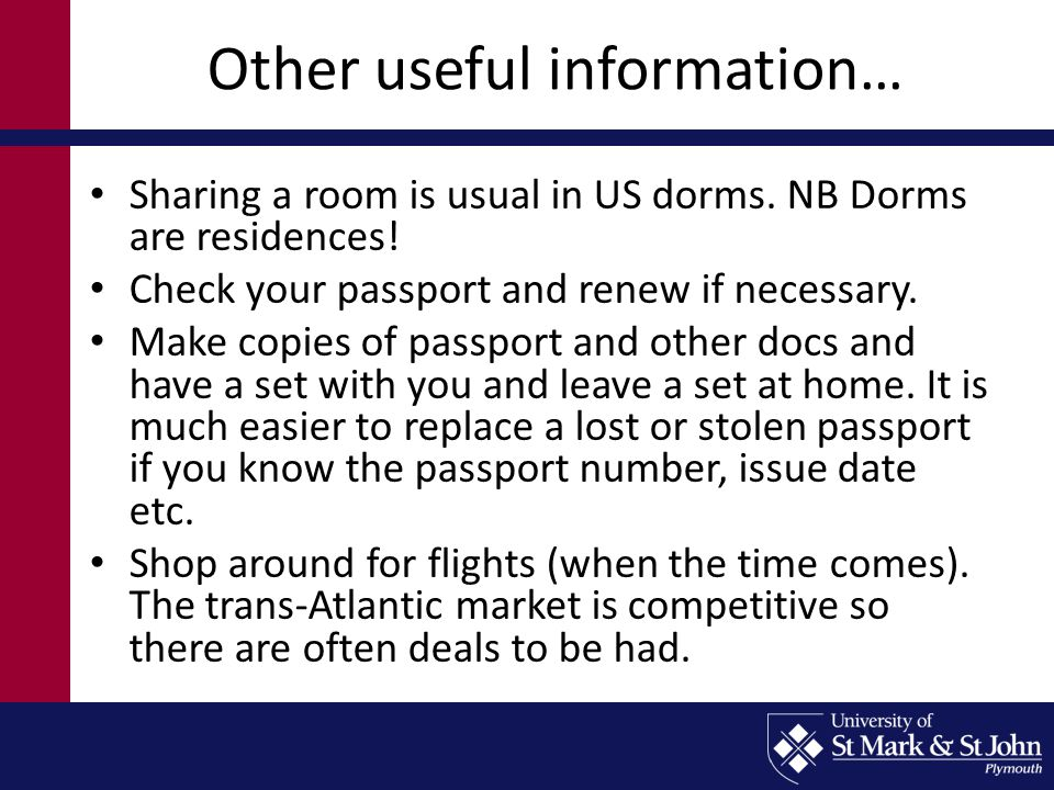Other useful information… Sharing a room is usual in US dorms. NB Dorms are residences! Check your passport and renew if necessary. Make copies of pas
