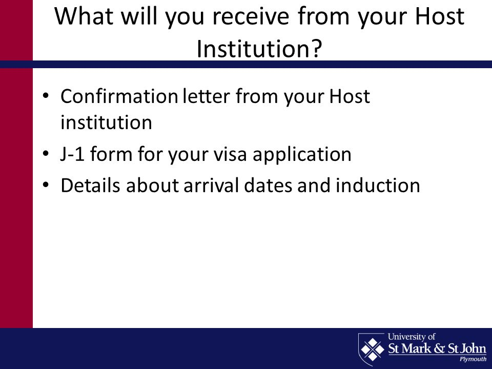 What will you receive from your Host Institution? Confirmation letter from your Host institution J-1 form for your visa application Details about arri