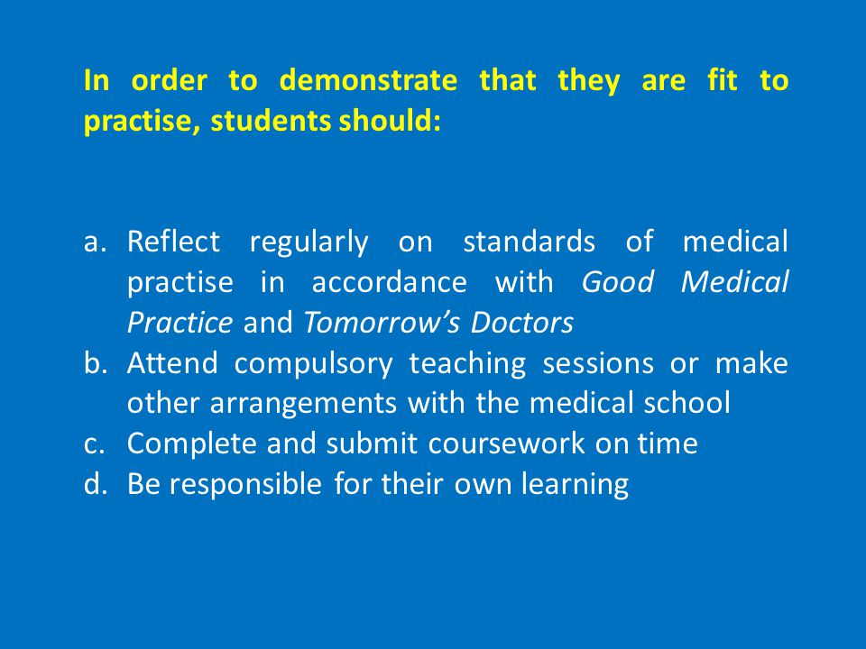 In order to demonstrate that they are fit to practise, students should: a.Reflect regularly on standards of medical practise in accordance with Good Medical Practice and Tomorrow's Doctors b.Attend compulsory teaching sessions or make other arrangements with the medical school c.Complete and submit coursework on time d.Be responsible for their own learning