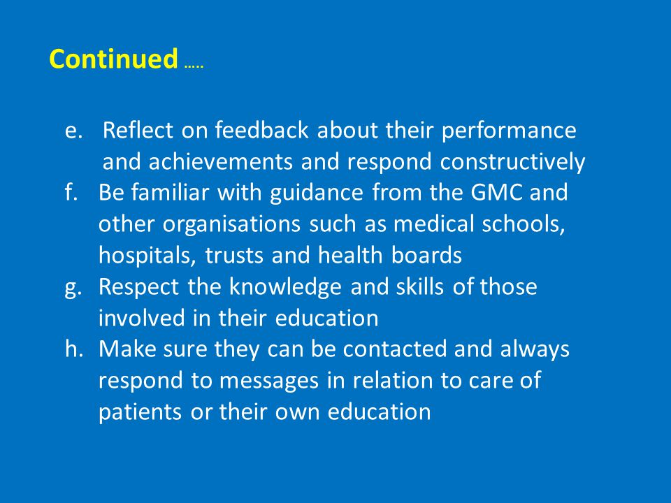 e.Reflect on feedback about their performance and achievements and respond constructively f.Be familiar with guidance from the GMC and other organisations such as medical schools, hospitals, trusts and health boards g.Respect the knowledge and skills of those involved in their education h.Make sure they can be contacted and always respond to messages in relation to care of patients or their own education Continued …..