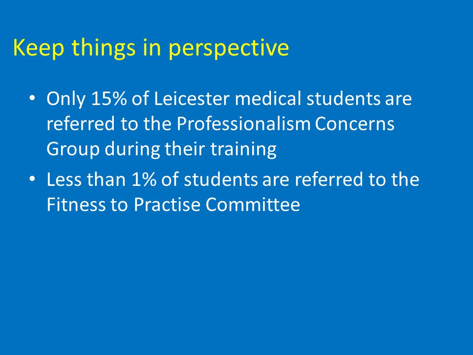 Keep things in perspective Only 15% of Leicester medical students are referred to the Professionalism Concerns Group during their training Less than 1% of students are referred to the Fitness to Practise Committee