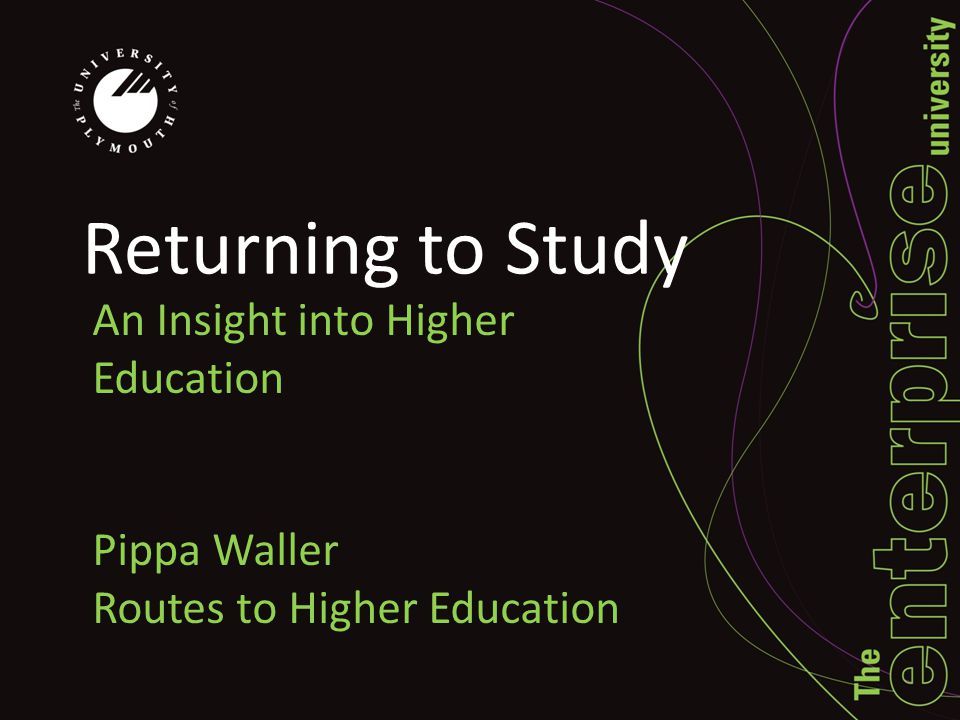Returning to Study An Insight into Higher Education Pippa Waller Routes to Higher Education