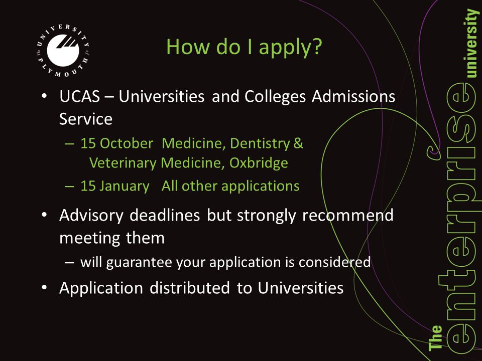 How do I apply? UCAS – Universities and Colleges Admissions Service – 15 OctoberMedicine, Dentistry & Veterinary Medicine, Oxbridge – 15 JanuaryAll ot