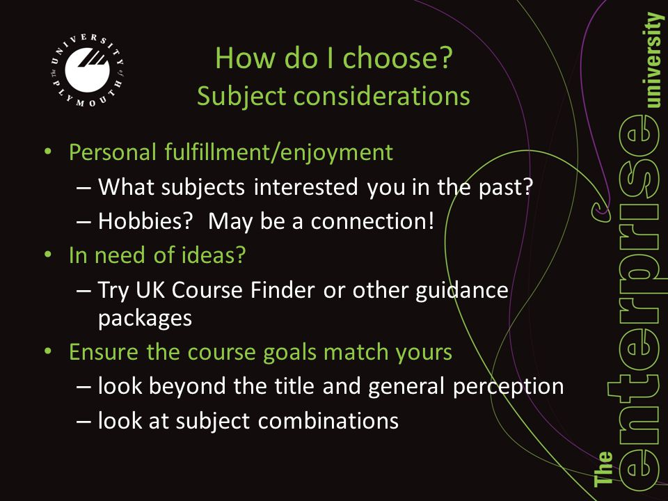 How do I choose? Subject considerations Personal fulfillment/enjoyment – What subjects interested you in the past? – Hobbies? May be a connection! In