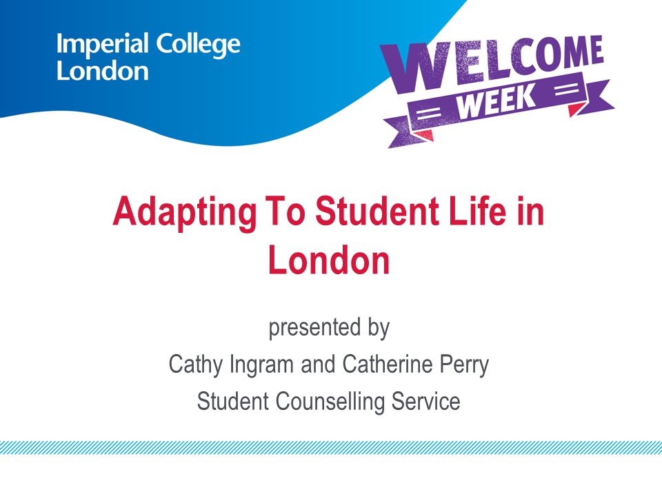 Adapting To Student Life in London presented by Cathy Ingram and Catherine Perry Student Counselling Service
