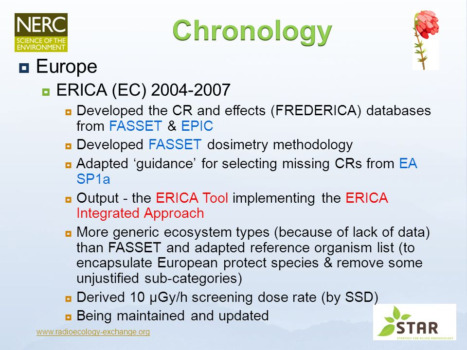  Europe  ERICA (EC) 2004-2007  Developed the CR and effects (FREDERICA) databases from FASSET & EPIC  Developed FASSET dosimetry methodology  Adapted 'guidance' for selecting missing CRs from EA SP1a  Output - the ERICA Tool implementing the ERICA integrated approach  More generic ecosystem types (because of lack of data) than FASSET and adapted reference organism list (to encapsulate European protect species & remove some unjustified sub-categories)  Being maintained and updated www.radioecology-exchange.org ERICA supersedes both FASSET and EPIC outputs & EA state intention to move to ERICA (parameters) EC PROTECT supported the 10µGy/h screening dose rate – using additional data and improved data selection