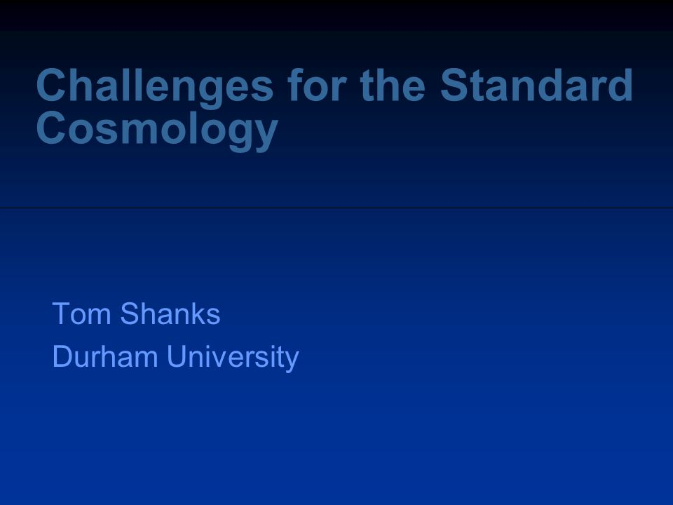 Challenges for the Standard Cosmology Tom Shanks Durham University