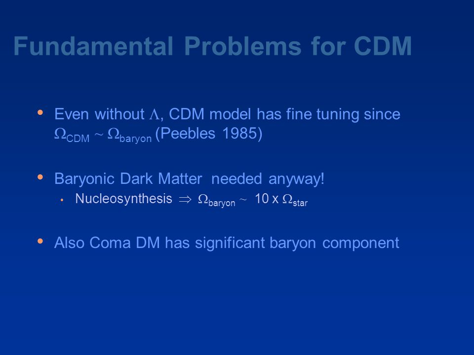 Fundamental Problems for CDM Even without , CDM model has fine tuning since  CDM ~  baryon (Peebles 1985) Baryonic Dark Matter needed anyway! Nucle
