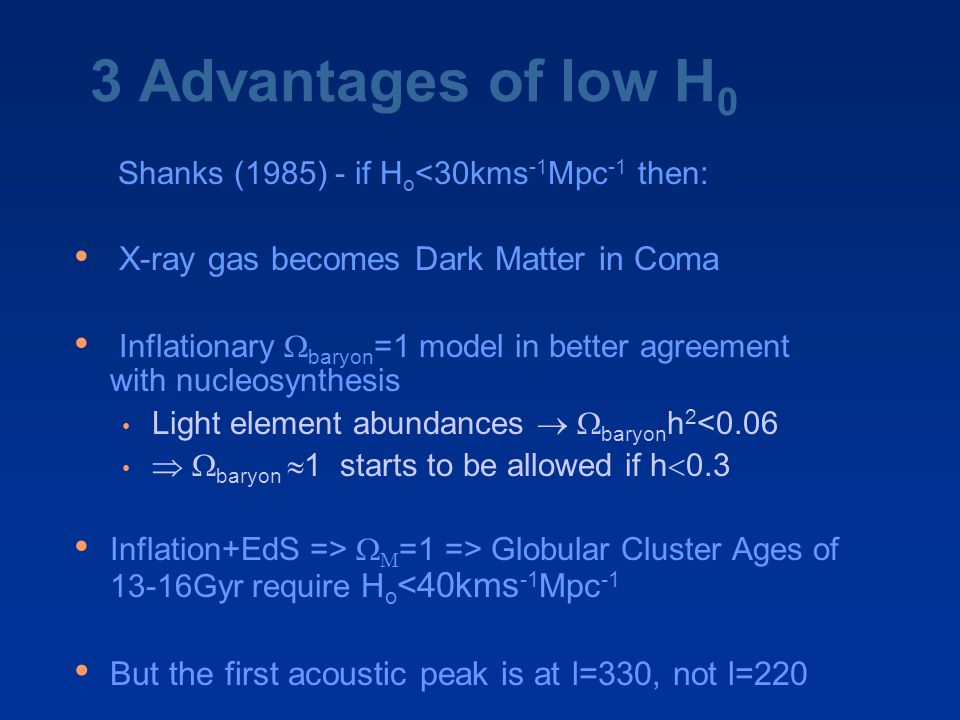 3 Advantages of low H 0 Shanks (1985) - if H o <30kms -1 Mpc -1 then: X-ray gas becomes Dark Matter in Coma Inflationary  baryon =1 model in better agreement with nucleosynthesis Light element abundances   baryon h 2 <0.06  baryon  1 starts to be allowed if h  0.3 Inflation+EdS =>   =1 => Globular Cluster Ages of 13-16Gyr require H o <40kms -1 Mpc -1 But the first acoustic peak is at l=330, not l=220