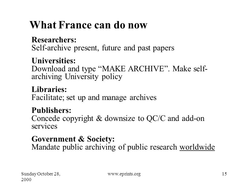 Sunday October 28, www.eprints.org What France can do now Researchers: Self-archive present, future and past papers Universities: Download and type MAKE ARCHIVE .