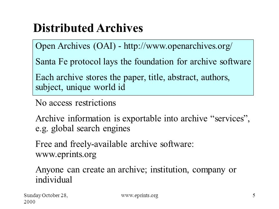 Sunday October 28, www.eprints.org Distributed Archives Open Archives (OAI) -   Santa Fe protocol lays the foundation for archive software Each archive stores the paper, title, abstract, authors, subject, unique world id No access restrictions Archive information is exportable into archive services , e.g.