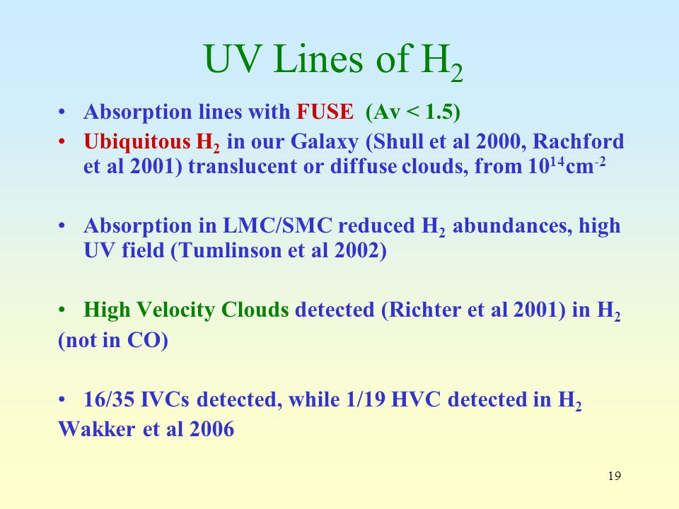 19 UV Lines of H 2 Absorption lines with FUSE (Av < 1.5) Ubiquitous H 2 in our Galaxy (Shull et al 2000, Rachford et al 2001) translucent or diffuse clouds, from cm -2 Absorption in LMC/SMC reduced H 2 abundances, high UV field (Tumlinson et al 2002) High Velocity Clouds detected (Richter et al 2001) in H 2 (not in CO) 16/35 IVCs detected, while 1/19 HVC detected in H 2 Wakker et al 2006