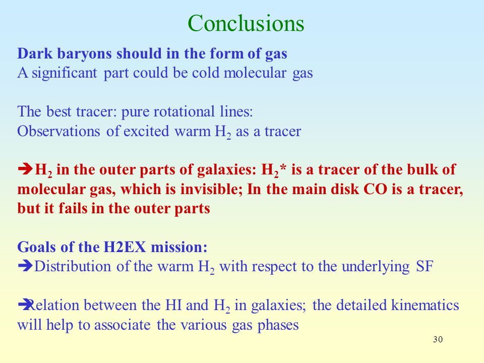30 Conclusions Dark baryons should in the form of gas A significant part could be cold molecular gas The best tracer: pure rotational lines: Observations of excited warm H 2 as a tracer  H 2 in the outer parts of galaxies: H 2 * is a tracer of the bulk of molecular gas, which is invisible; In the main disk CO is a tracer, but it fails in the outer parts Goals of the H2EX mission:  Distribution of the warm H 2 with respect to the underlying SF  Relation between the HI and H 2 in galaxies; the detailed kinematics will help to associate the various gas phases
