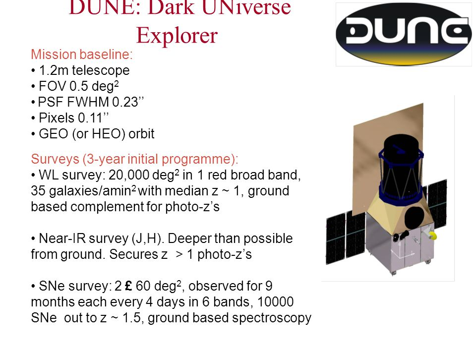 DUNE: Dark UNiverse Explorer Mission baseline: 1.2m telescope FOV 0.5 deg 2 PSF FWHM 0.23'' Pixels 0.11'' GEO (or HEO) orbit Surveys (3-year initial programme): WL survey: 20,000 deg 2 in 1 red broad band, 35 galaxies/amin 2 with median z ~ 1, ground based complement for photo-z's Near-IR survey (J,H).