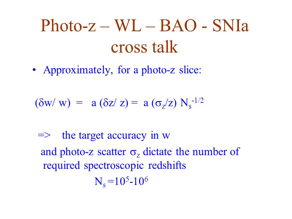 Photo-z – WL – BAO - SNIa cross talk Approximately, for a photo-z slice: (  w/ w) = a (  z/ z) = a (  z /z) N s -1/2 => the target accuracy in w and photo-z scatter  z dictate the number of required spectroscopic redshifts N s =10 5 -10 6