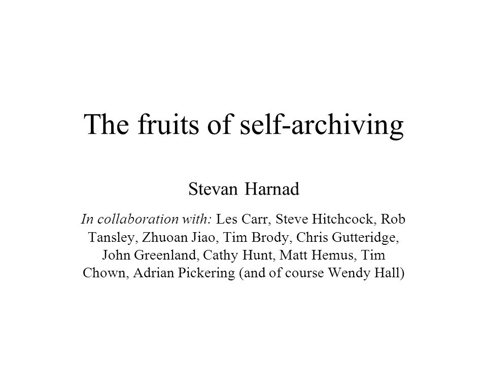 The fruits of self-archiving Stevan Harnad In collaboration with: Les Carr, Steve Hitchcock, Rob Tansley, Zhuoan Jiao, Tim Brody, Chris Gutteridge, John Greenland, Cathy Hunt, Matt Hemus, Tim Chown, Adrian Pickering (and of course Wendy Hall)