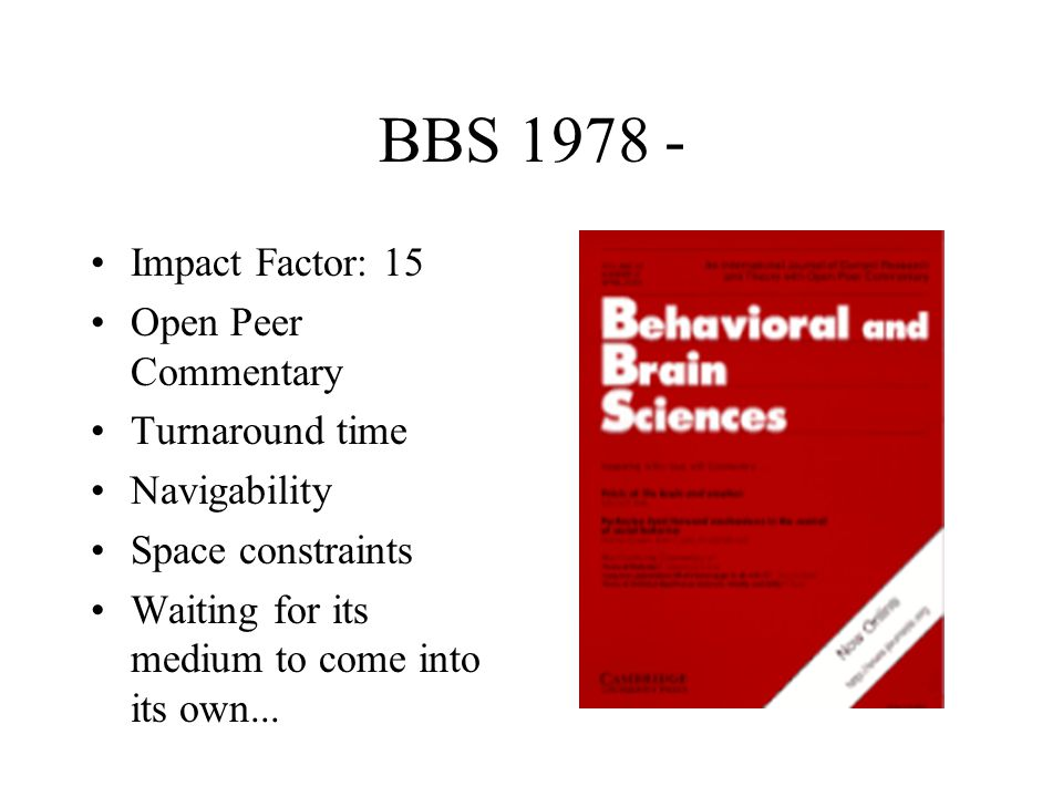 BBS 1978 - Impact Factor: 15 Open Peer Commentary Turnaround time Navigability Space constraints Waiting for its medium to come into its own...