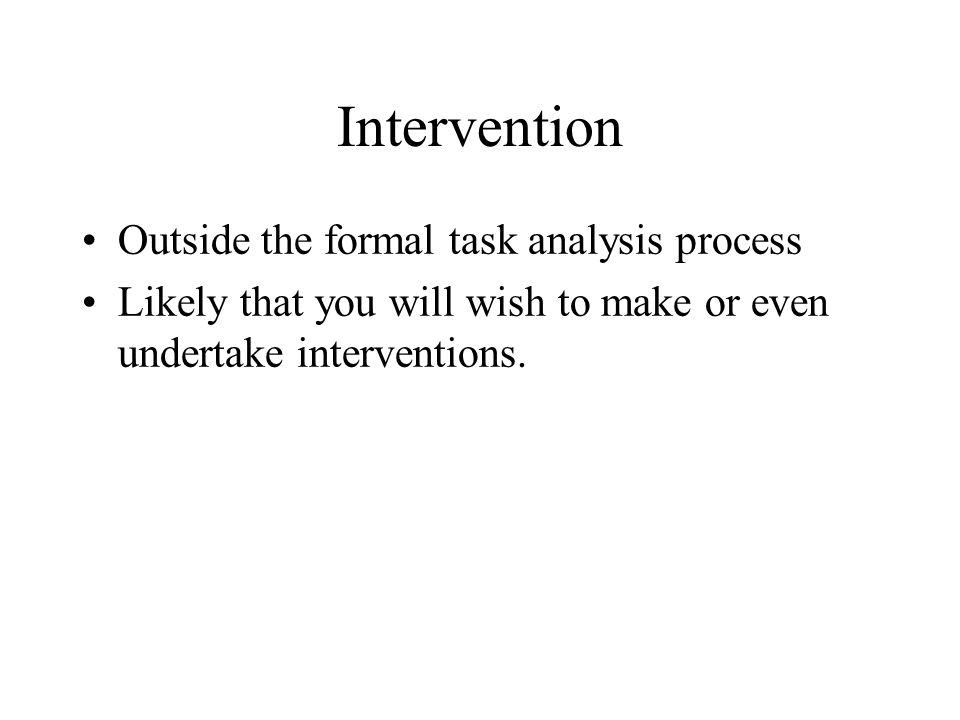 Intervention Outside the formal task analysis process Likely that you will wish to make or even undertake interventions.