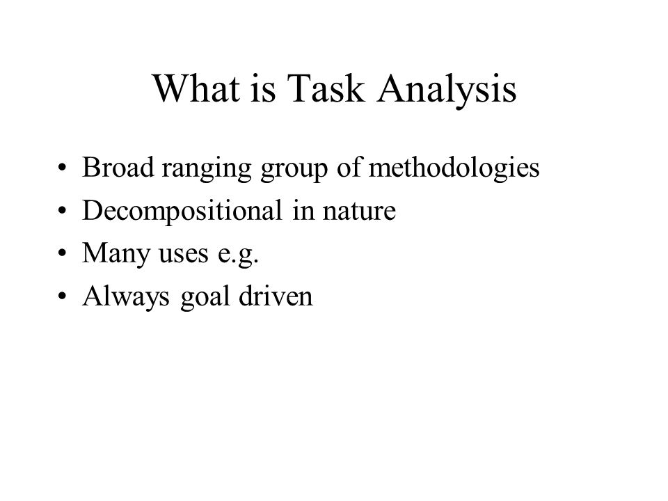 What is Task Analysis Broad ranging group of methodologies Decompositional in nature Many uses e.g.