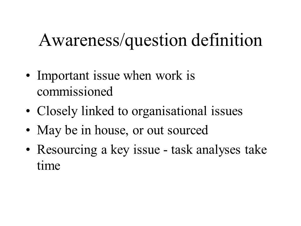 Awareness/question definition Important issue when work is commissioned Closely linked to organisational issues May be in house, or out sourced Resourcing a key issue - task analyses take time
