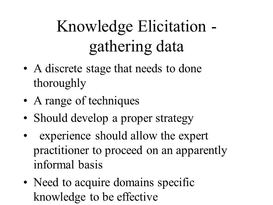 Knowledge Elicitation - gathering data A discrete stage that needs to done thoroughly A range of techniques Should develop a proper strategy experience should allow the expert practitioner to proceed on an apparently informal basis Need to acquire domains specific knowledge to be effective