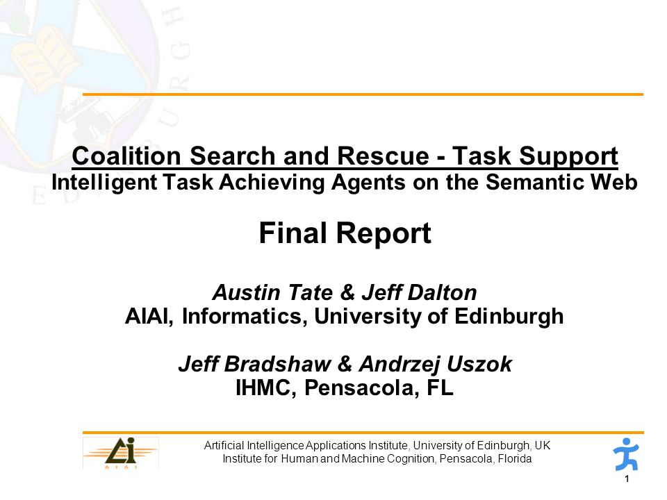 1 Artificial Intelligence Applications Institute, University of Edinburgh, UK Institute for Human and Machine Cognition, Pensacola, Florida Coalition Search and Rescue - Task Support Intelligent Task Achieving Agents on the Semantic Web Final Report Austin Tate & Jeff Dalton AIAI, Informatics, University of Edinburgh Jeff Bradshaw & Andrzej Uszok IHMC, Pensacola, FL