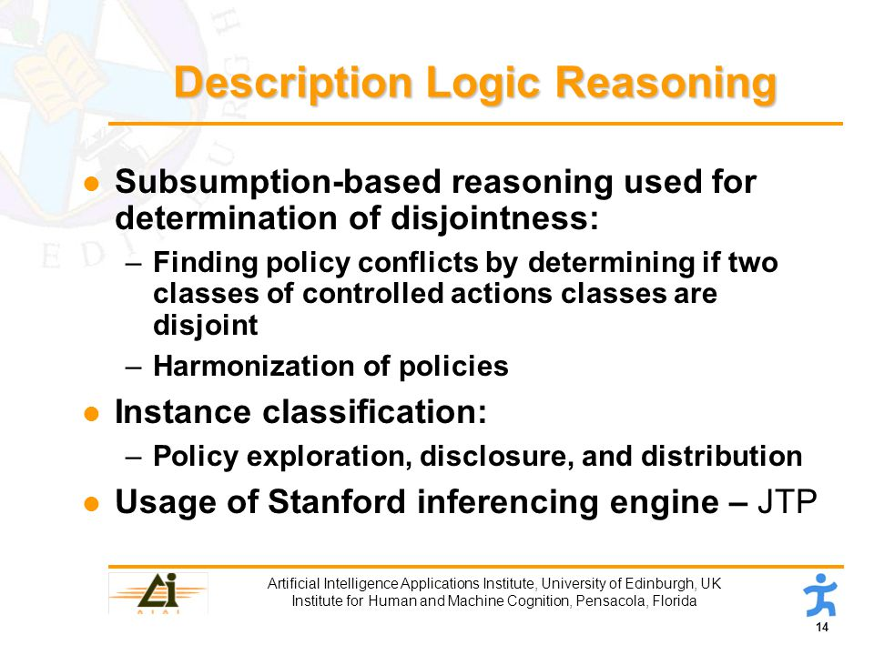 14 Artificial Intelligence Applications Institute, University of Edinburgh, UK Institute for Human and Machine Cognition, Pensacola, Florida Description Logic Reasoning l Subsumption-based reasoning used for determination of disjointness: –Finding policy conflicts by determining if two classes of controlled actions classes are disjoint –Harmonization of policies l Instance classification: –Policy exploration, disclosure, and distribution l Usage of Stanford inferencing engine – JTP