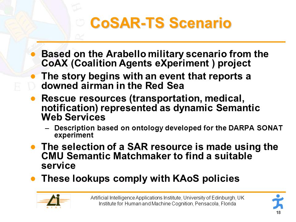 18 Artificial Intelligence Applications Institute, University of Edinburgh, UK Institute for Human and Machine Cognition, Pensacola, Florida CoSAR-TS Scenario l Based on the Arabello military scenario from the CoAX (Coalition Agents eXperiment ) project l The story begins with an event that reports a downed airman in the Red Sea l Rescue resources (transportation, medical, notification) represented as dynamic Semantic Web Services –Description based on ontology developed for the DARPA SONAT experiment l The selection of a SAR resource is made using the CMU Semantic Matchmaker to find a suitable service l These lookups comply with KAoS policies