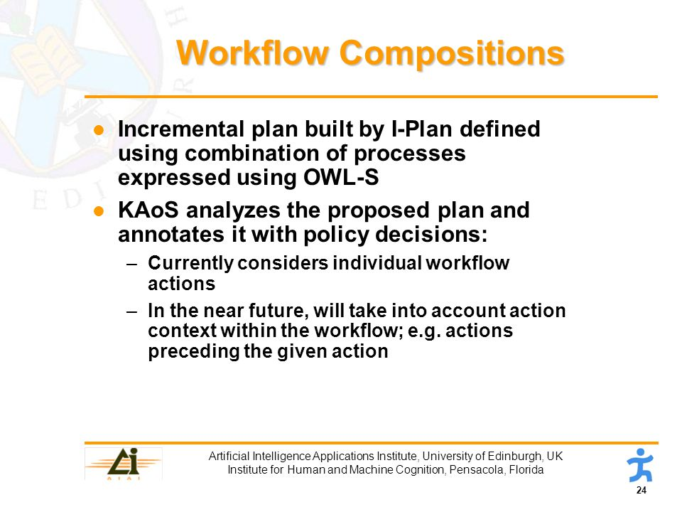 24 Artificial Intelligence Applications Institute, University of Edinburgh, UK Institute for Human and Machine Cognition, Pensacola, Florida Workflow Compositions l Incremental plan built by I-Plan defined using combination of processes expressed using OWL-S l KAoS analyzes the proposed plan and annotates it with policy decisions: –Currently considers individual workflow actions –In the near future, will take into account action context within the workflow; e.g.