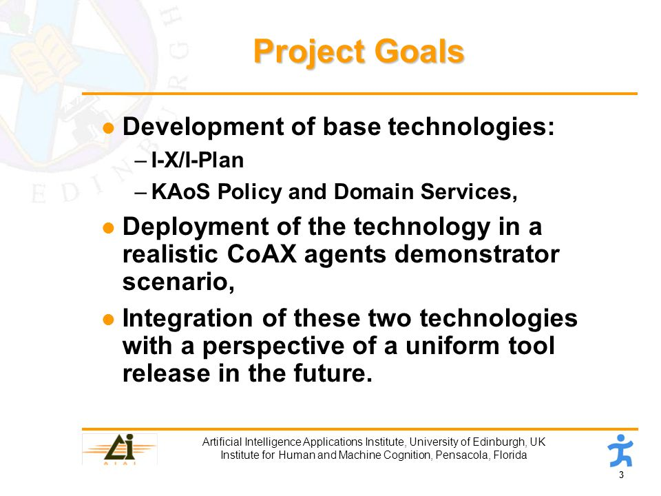 3 Artificial Intelligence Applications Institute, University of Edinburgh, UK Institute for Human and Machine Cognition, Pensacola, Florida Project Goals l Development of base technologies: –I-X/I-Plan –KAoS Policy and Domain Services, l Deployment of the technology in a realistic CoAX agents demonstrator scenario, l Integration of these two technologies with a perspective of a uniform tool release in the future.