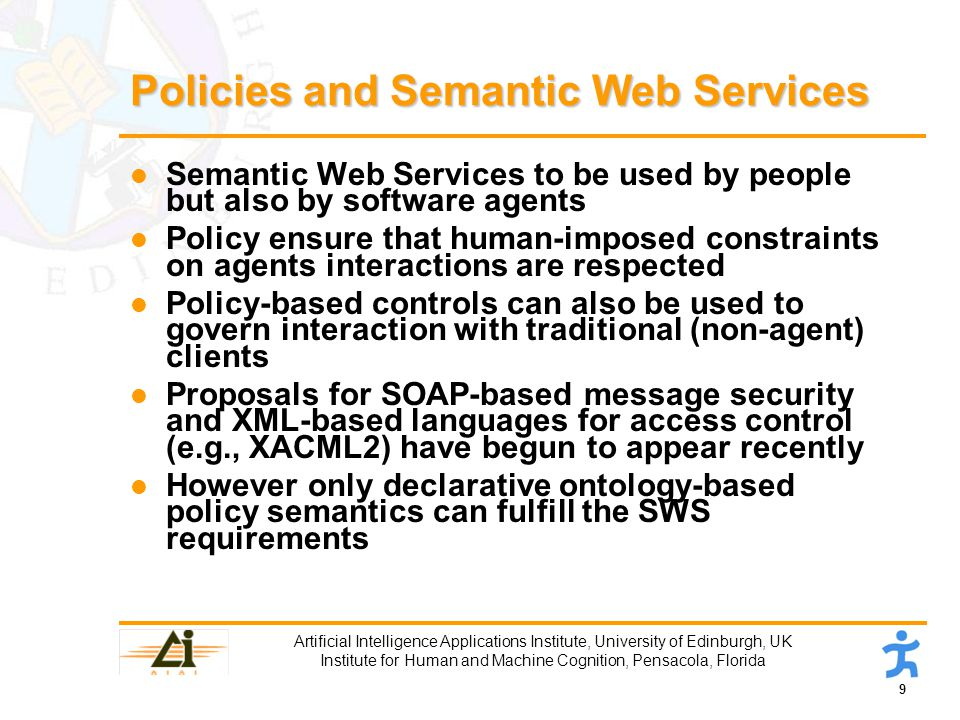 9 Artificial Intelligence Applications Institute, University of Edinburgh, UK Institute for Human and Machine Cognition, Pensacola, Florida Policies and Semantic Web Services l Semantic Web Services to be used by people but also by software agents l Policy ensure that human-imposed constraints on agents interactions are respected l Policy-based controls can also be used to govern interaction with traditional (non-agent) clients l Proposals for SOAP-based message security and XML-based languages for access control (e.g., XACML2) have begun to appear recently l However only declarative ontology-based policy semantics can fulfill the SWS requirements