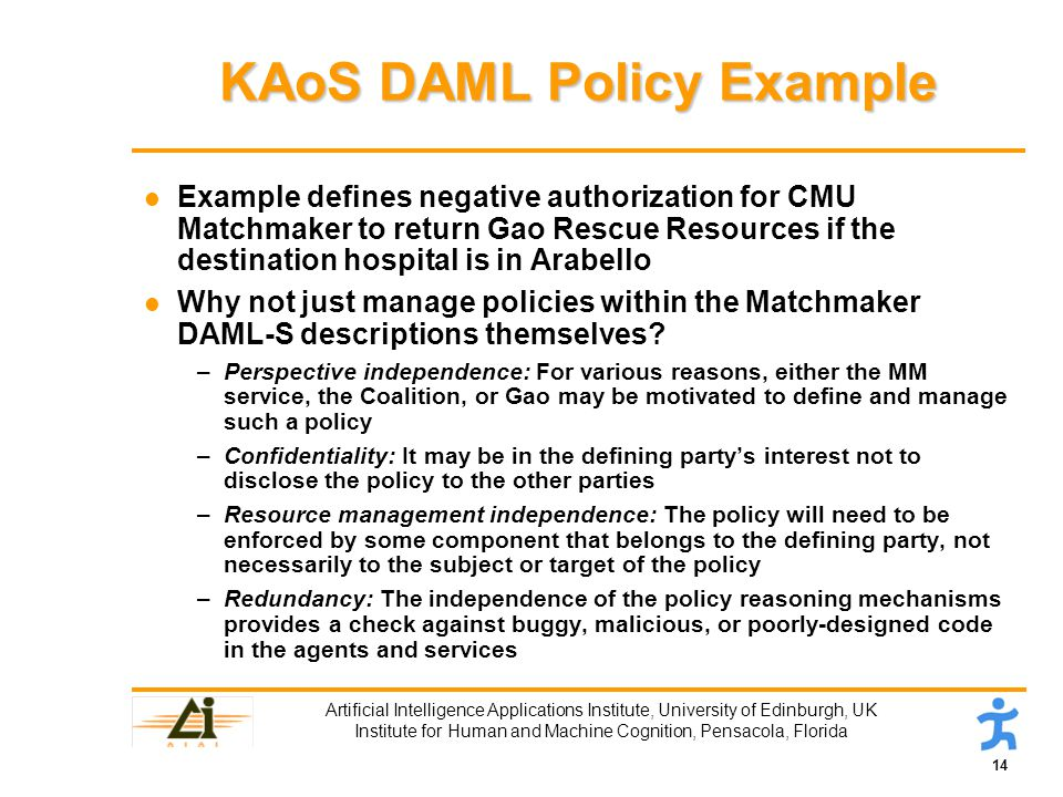 14 Artificial Intelligence Applications Institute, University of Edinburgh, UK Institute for Human and Machine Cognition, Pensacola, Florida KAoS DAML Policy Example l Example defines negative authorization for CMU Matchmaker to return Gao Rescue Resources if the destination hospital is in Arabello l Why not just manage policies within the Matchmaker DAML-S descriptions themselves.