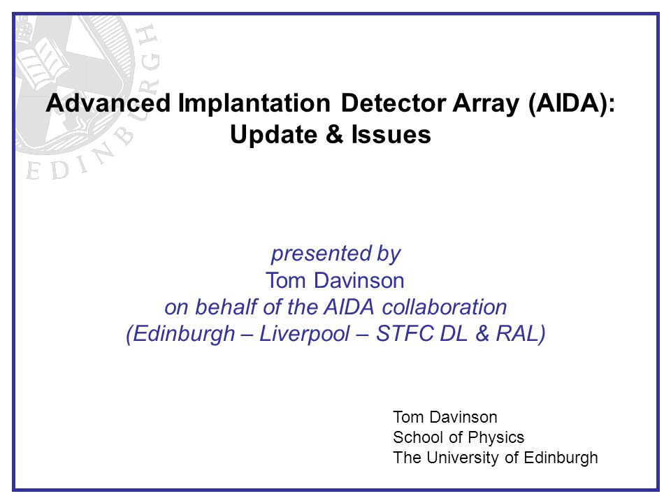 Advanced Implantation Detector Array (AIDA): Update & Issues Tom Davinson School of Physics The University of Edinburgh presented by Tom Davinson on behalf of the AIDA collaboration (Edinburgh – Liverpool – STFC DL & RAL)