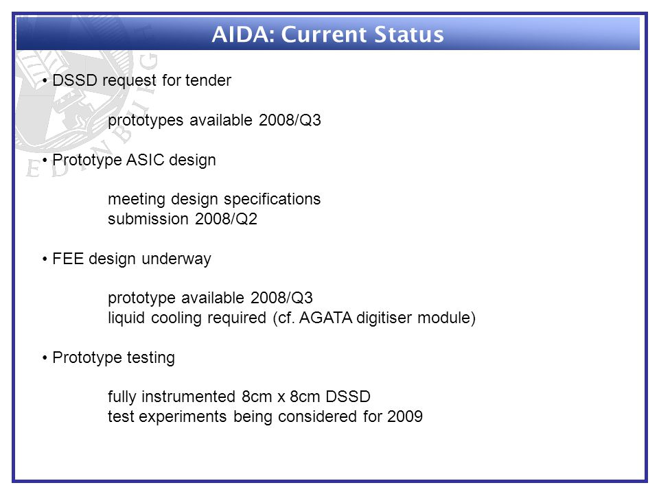 AIDA: Current Status DSSD request for tender prototypes available 2008/Q3 Prototype ASIC design meeting design specifications submission 2008/Q2 FEE design underway prototype available 2008/Q3 liquid cooling required (cf.