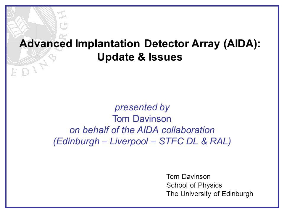 Advanced Implantation Detector Array (AIDA): Update & Issues Tom Davinson School of Physics The University of Edinburgh presented by Tom Davinson on b