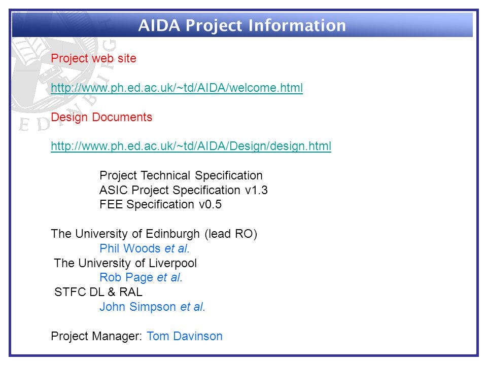 AIDA Project Information Project web site http://www.ph.ed.ac.uk/~td/AIDA/welcome.html Design Documents http://www.ph.ed.ac.uk/~td/AIDA/Design/design.html Project Technical Specification ASIC Project Specification v1.3 FEE Specification v0.5 The University of Edinburgh (lead RO) Phil Woods et al.