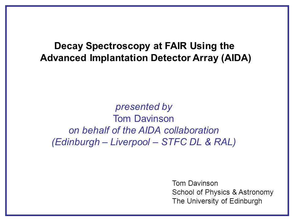 Decay Spectroscopy at FAIR Using the Advanced Implantation Detector Array (AIDA) presented by Tom Davinson on behalf of the AIDA collaboration (Edinburgh – Liverpool – STFC DL & RAL) Tom Davinson School of Physics & Astronomy The University of Edinburgh