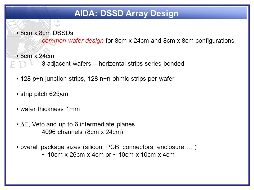 AIDA: DSSD Array Design 8cm x 8cm DSSDs common wafer design for 8cm x 24cm and 8cm x 8cm configurations 8cm x 24cm 3 adjacent wafers – horizontal strips series bonded 128 p+n junction strips, 128 n+n ohmic strips per wafer strip pitch 625  m wafer thickness 1mm  E, Veto and up to 6 intermediate planes 4096 channels (8cm x 24cm) overall package sizes (silicon, PCB, connectors, enclosure … ) ~ 10cm x 26cm x 4cm or ~ 10cm x 10cm x 4cm