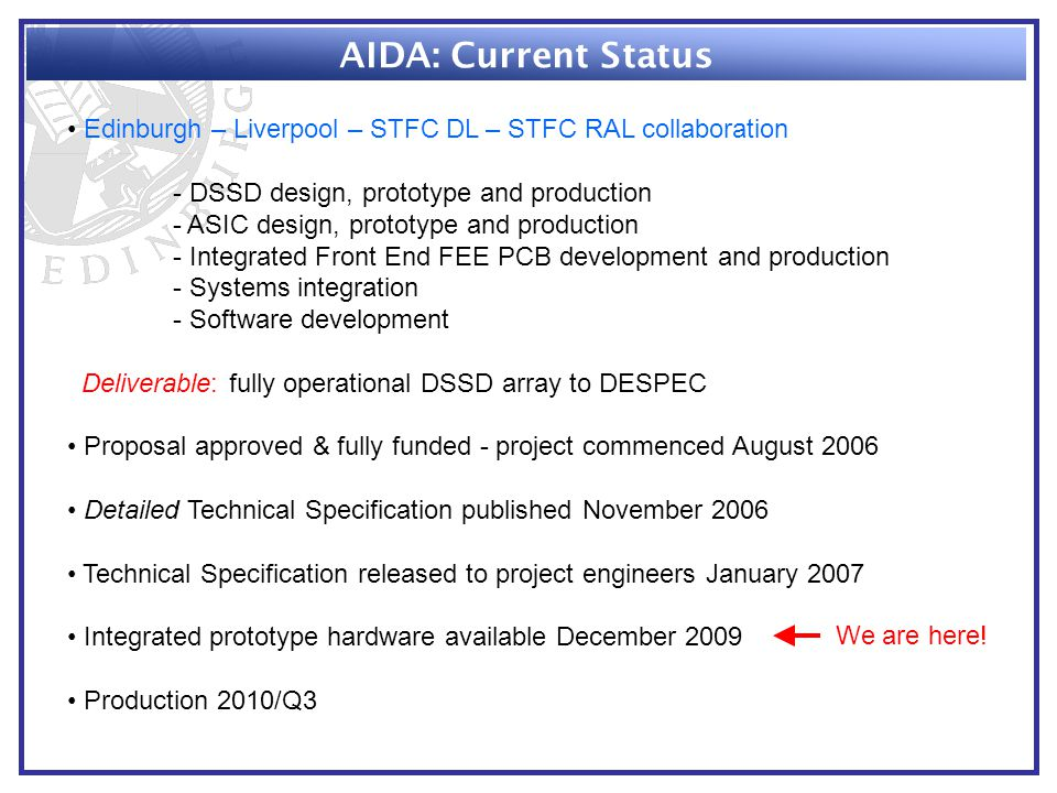 AIDA: Current Status Edinburgh – Liverpool – STFC DL – STFC RAL collaboration - DSSD design, prototype and production - ASIC design, prototype and production - Integrated Front End FEE PCB development and production - Systems integration - Software development Deliverable: fully operational DSSD array to DESPEC Proposal approved & fully funded - project commenced August 2006 Detailed Technical Specification published November 2006 Technical Specification released to project engineers January 2007 Integrated prototype hardware available December 2009 Production 2010/Q3 We are here!