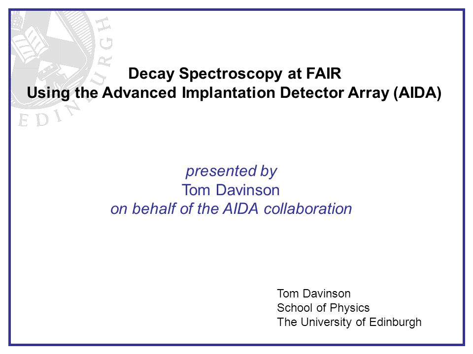 Decay Spectroscopy at FAIR Using the Advanced Implantation Detector Array (AIDA) presented by Tom Davinson on behalf of the AIDA collaboration Tom Davinson School of Physics The University of Edinburgh