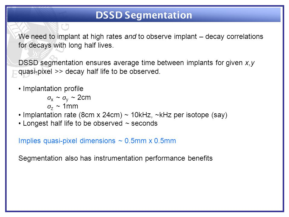 DSSD Segmentation We need to implant at high rates and to observe implant – decay correlations for decays with long half lives.