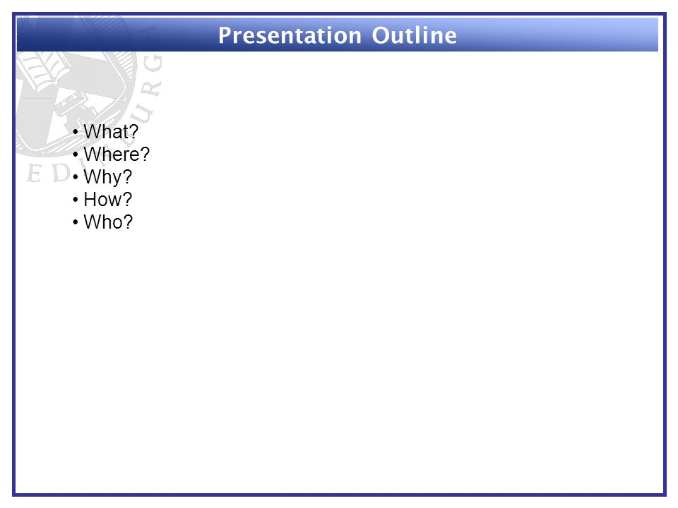 Presentation Outline What Where Why How Who