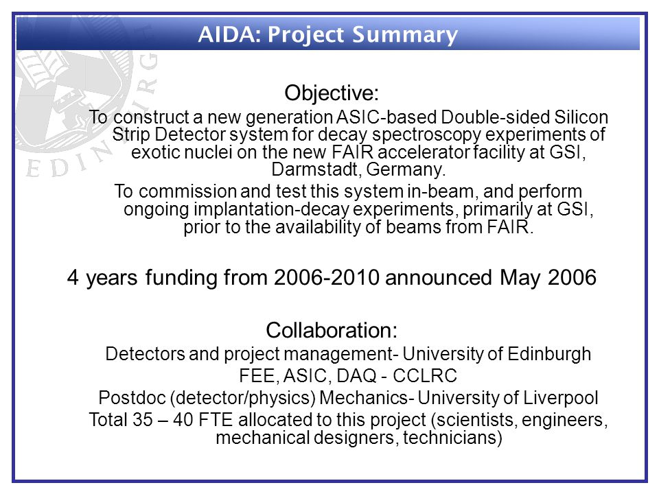 AIDA: Project Summary Objective: To construct a new generation ASIC-based Double-sided Silicon Strip Detector system for decay spectroscopy experiments of exotic nuclei on the new FAIR accelerator facility at GSI, Darmstadt, Germany.